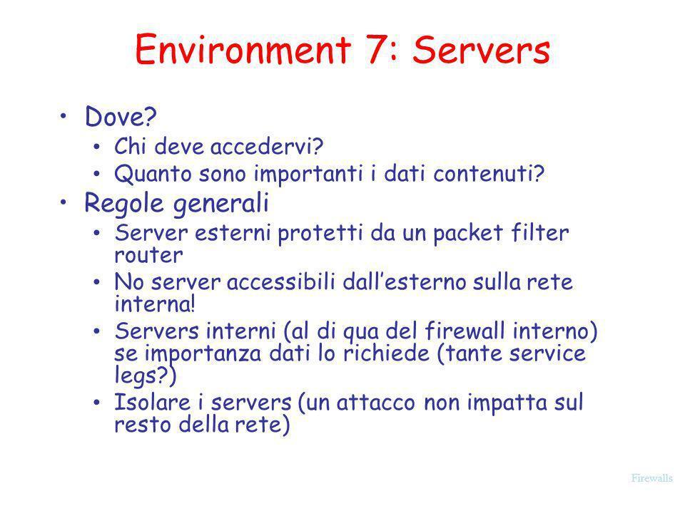 Firewalls Environment 7: Servers Dove? Chi deve accedervi? Quanto sono importanti i dati contenuti? Regole generali Server esterni protetti da un pack