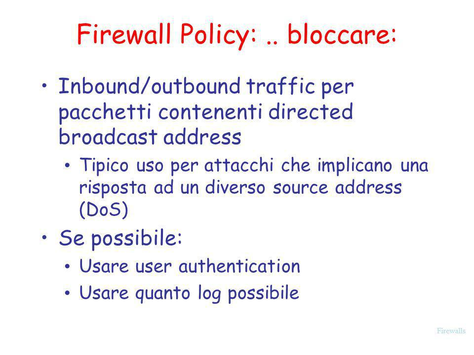 Firewalls Firewall Policy:.. bloccare: Inbound/outbound traffic per pacchetti contenenti directed broadcast address Tipico uso per attacchi che implic