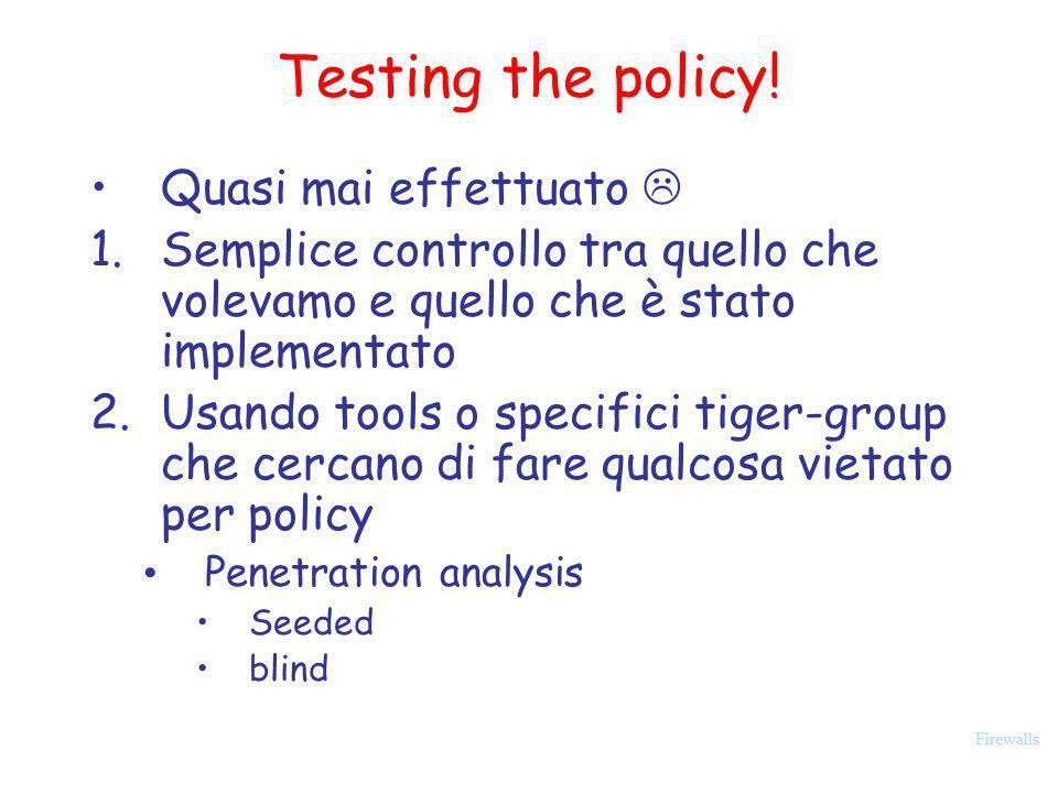 Firewalls Testing the policy! Quasi mai effettuato 1.Semplice controllo tra quello che volevamo e quello che è stato implementato 2.Usando tools o spe