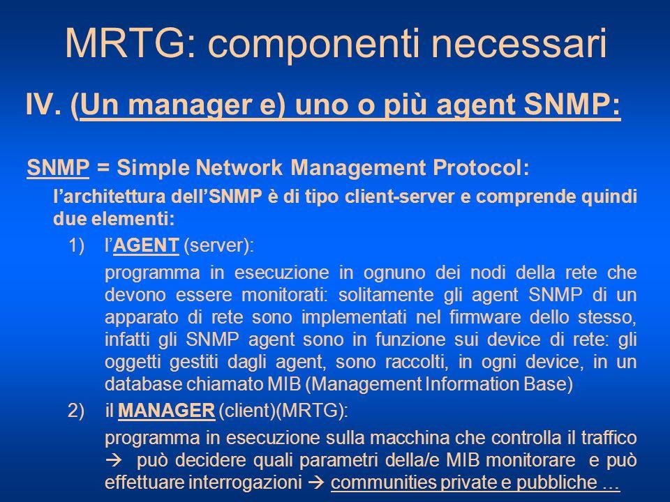 MRTG: componenti necessari IV. (Un manager e) uno o più agent SNMP: SNMP = Simple Network Management Protocol: larchitettura dellSNMP è di tipo client