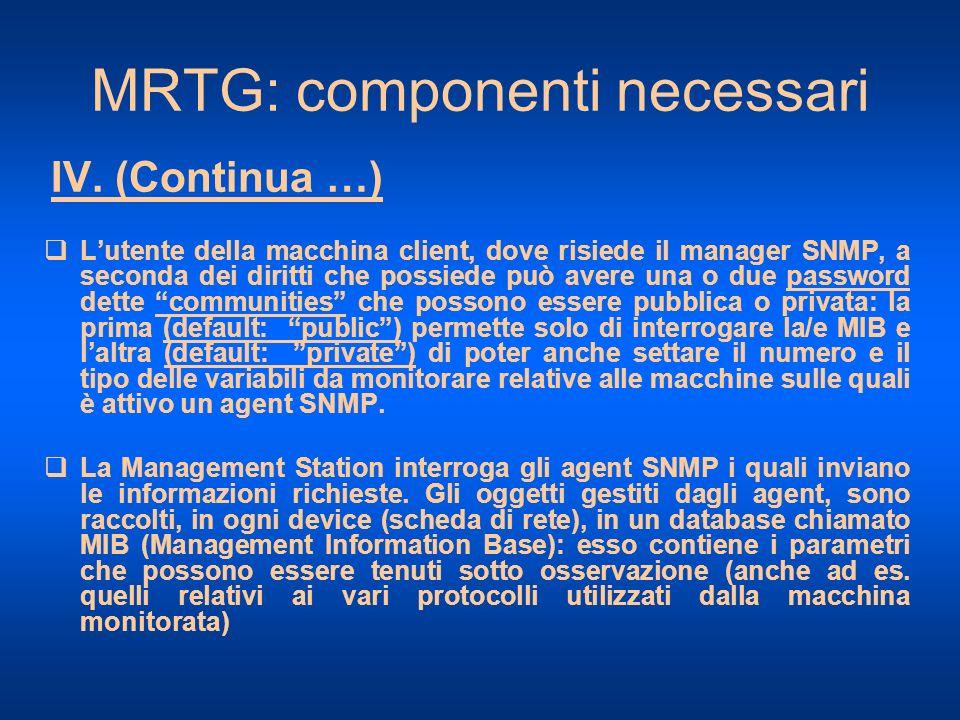 MRTG: componenti necessari IV. (Continua …) Lutente della macchina client, dove risiede il manager SNMP, a seconda dei diritti che possiede può avere