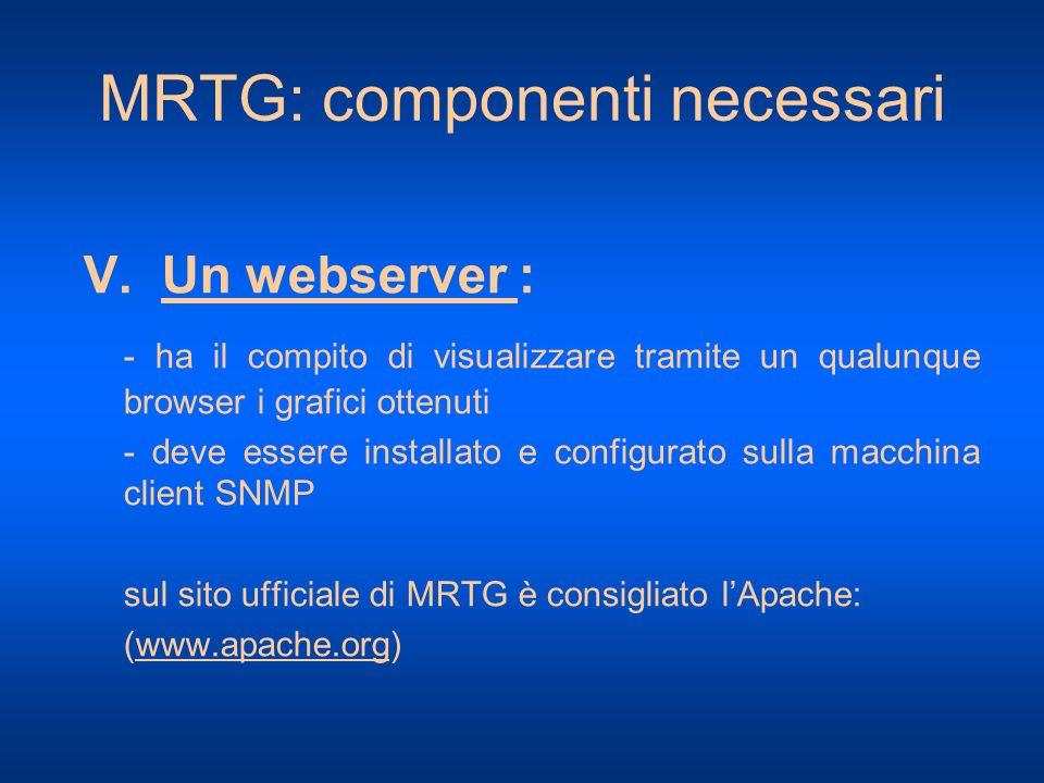 MRTG: componenti necessari V. Un webserver : - ha il compito di visualizzare tramite un qualunque browser i grafici ottenuti - deve essere installato