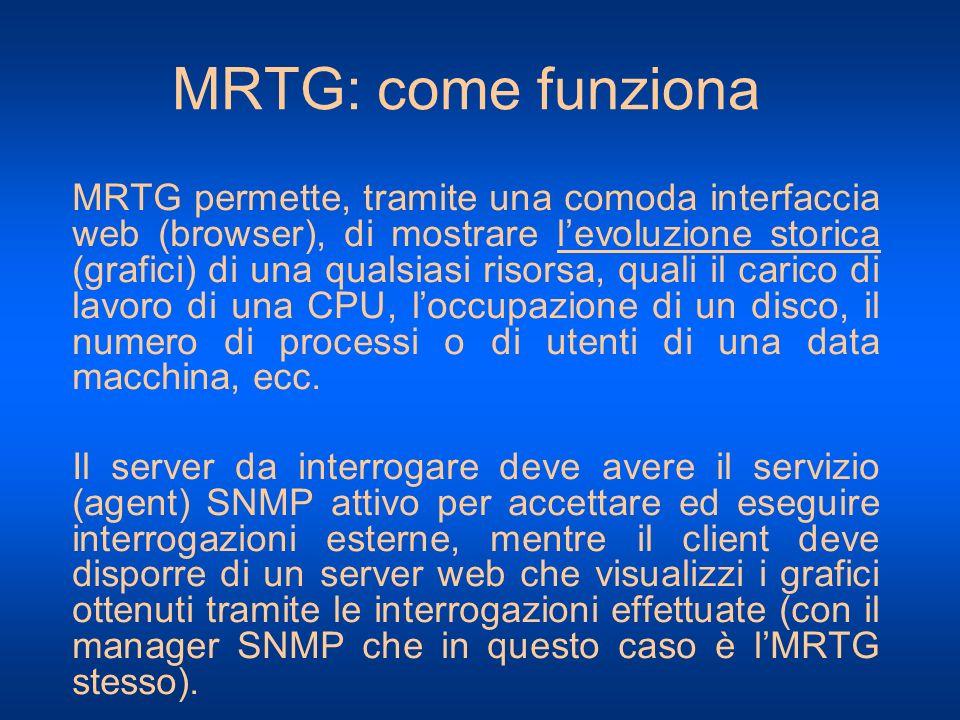 MRTG: come funziona MRTG permette, tramite una comoda interfaccia web (browser), di mostrare levoluzione storica (grafici) di una qualsiasi risorsa, q