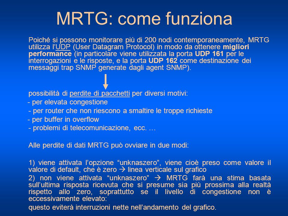MRTG: come funziona Poiché si possono monitorare più di 200 nodi contemporaneamente, MRTG utilizza lUDP (User Datagram Protocol) in modo da ottenere m