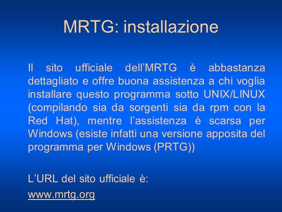 MRTG: installazione Il sito ufficiale dellMRTG è abbastanza dettagliato e offre buona assistenza a chi voglia installare questo programma sotto UNIX/L