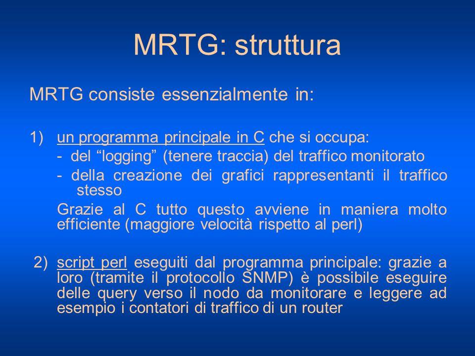MRTG: struttura MRTG consiste essenzialmente in: 1)un programma principale in C che si occupa: - del logging (tenere traccia) del traffico monitorato