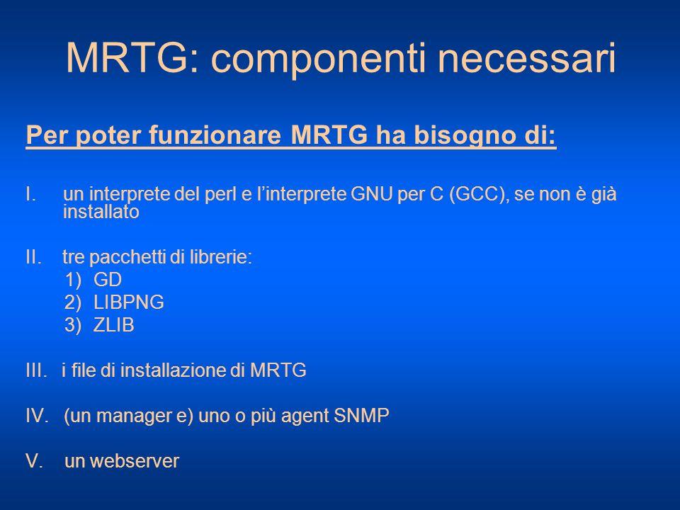 MRTG: installazione Se invece si utilizza il mac OS occorre: 1.Installare i developer tools: http://developer.apple.com/tools/ 2.Scaricare e installare il sw snmp-agent-NET-SNMP 3.Scaricare e installare le librerie grafiche: al posto della zlib è richiesta la jpeg-6b (ftp://ftp.uu.net/graphics/jpeg/jpegsrc.v6b.tar.gz ) 4.Scaricare e installare MRTG (http://www.mosxsw.com/port/mrtg/mrtg-2.9.4-mosx.tgz) …