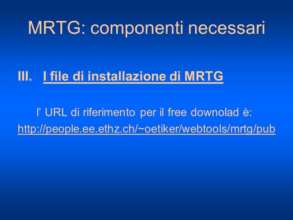 MRTG: componenti necessari III. I file di installazione di MRTG l URL di riferimento per il free downolad è: http://people.ee.ethz.ch/~oetiker/webtool