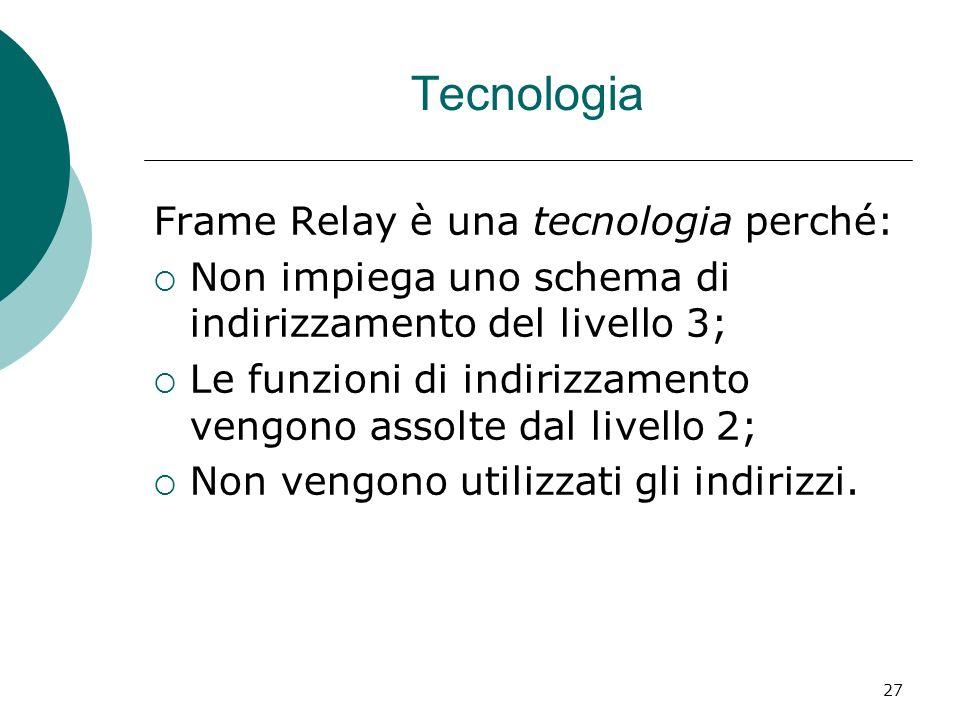 27 Tecnologia Frame Relay è una tecnologia perché: Non impiega uno schema di indirizzamento del livello 3; Le funzioni di indirizzamento vengono assol