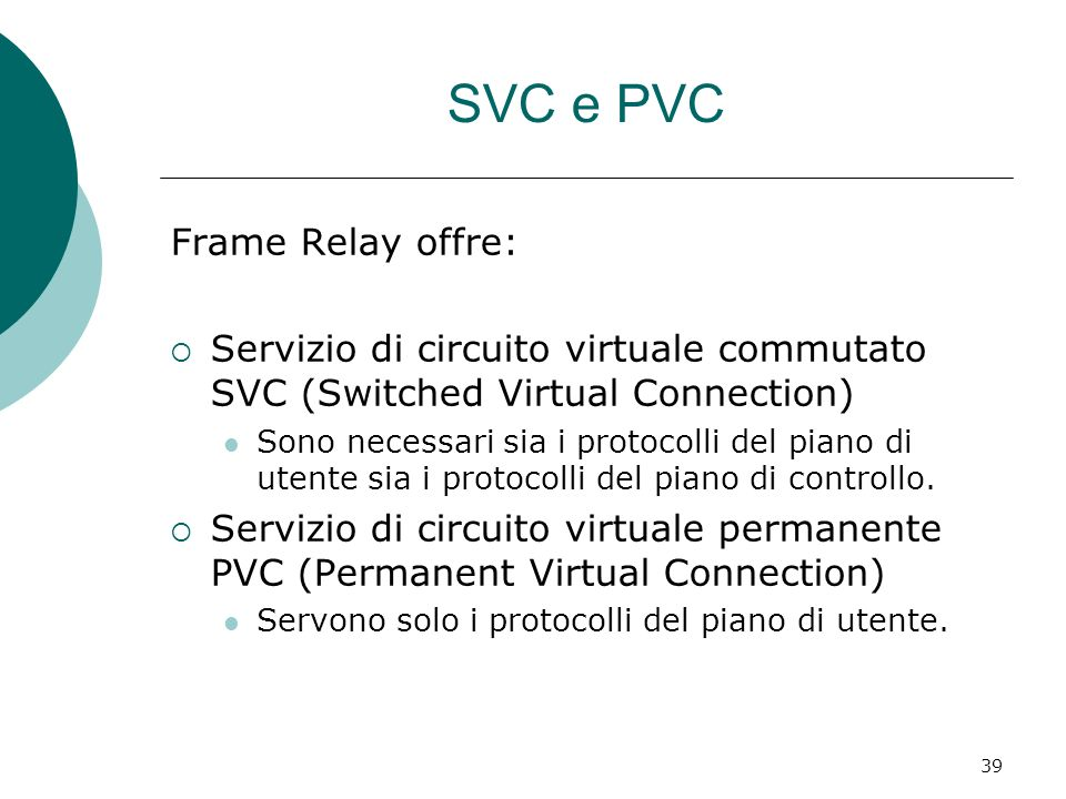 39 SVC e PVC Frame Relay offre: Servizio di circuito virtuale commutato SVC (Switched Virtual Connection) Sono necessari sia i protocolli del piano di utente sia i protocolli del piano di controllo.