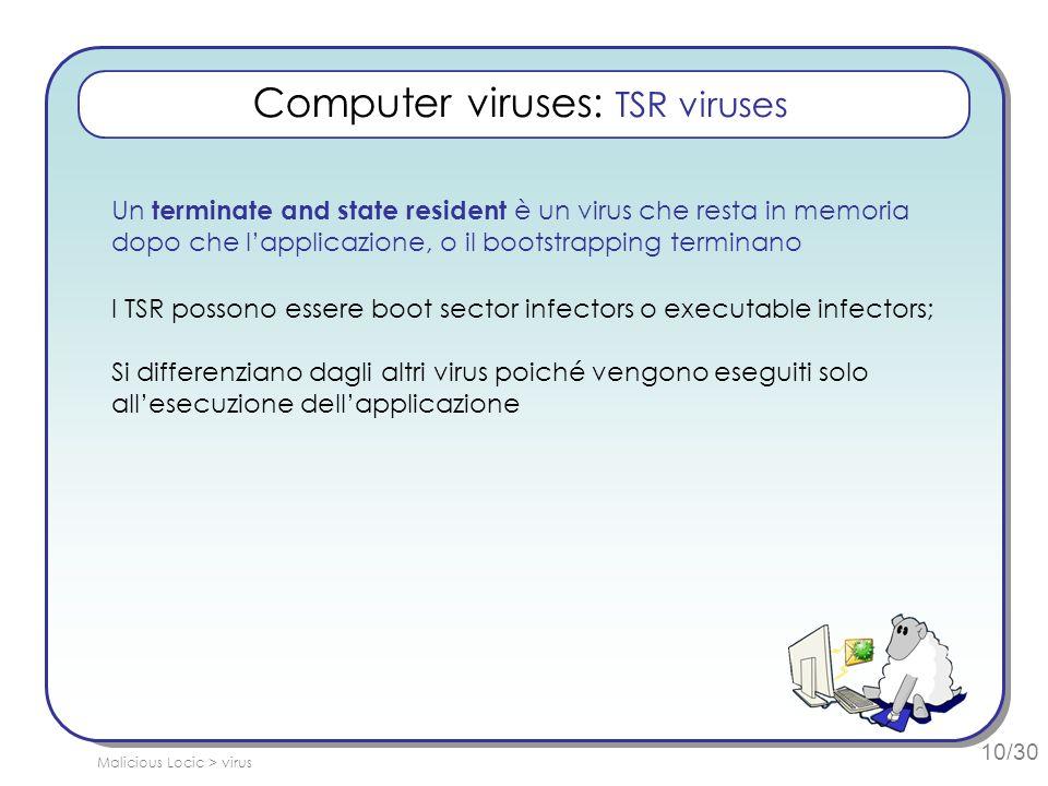 10/30 Computer viruses: TSR viruses Un terminate and state resident è un virus che resta in memoria dopo che lapplicazione, o il bootstrapping terminano I TSR possono essere boot sector infectors o executable infectors; Si differenziano dagli altri virus poiché vengono eseguiti solo allesecuzione dellapplicazione Malicious Locic > virus