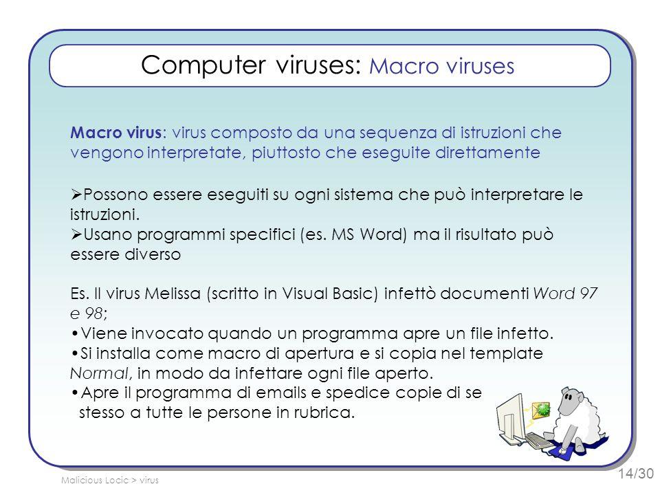 14/30 Computer viruses: Macro viruses Macro virus : virus composto da una sequenza di istruzioni che vengono interpretate, piuttosto che eseguite direttamente Possono essere eseguiti su ogni sistema che può interpretare le istruzioni.