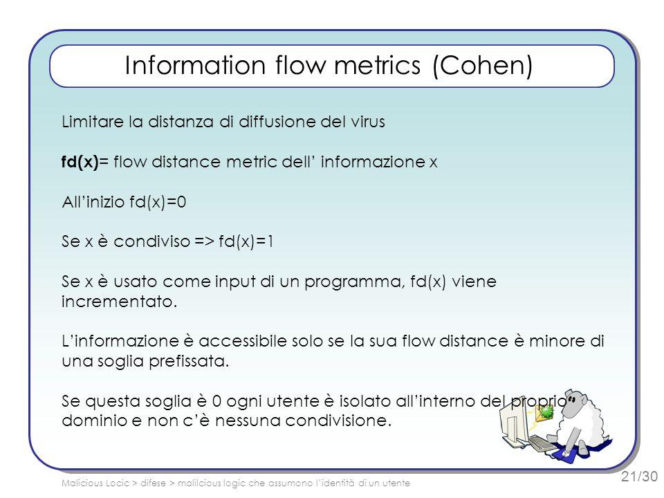 21/30 Information flow metrics (Cohen) Limitare la distanza di diffusione del virus fd(x) = flow distance metric dell informazione x Allinizio fd(x)=0 Se x è condiviso => fd(x)=1 Se x è usato come input di un programma, fd(x) viene incrementato.