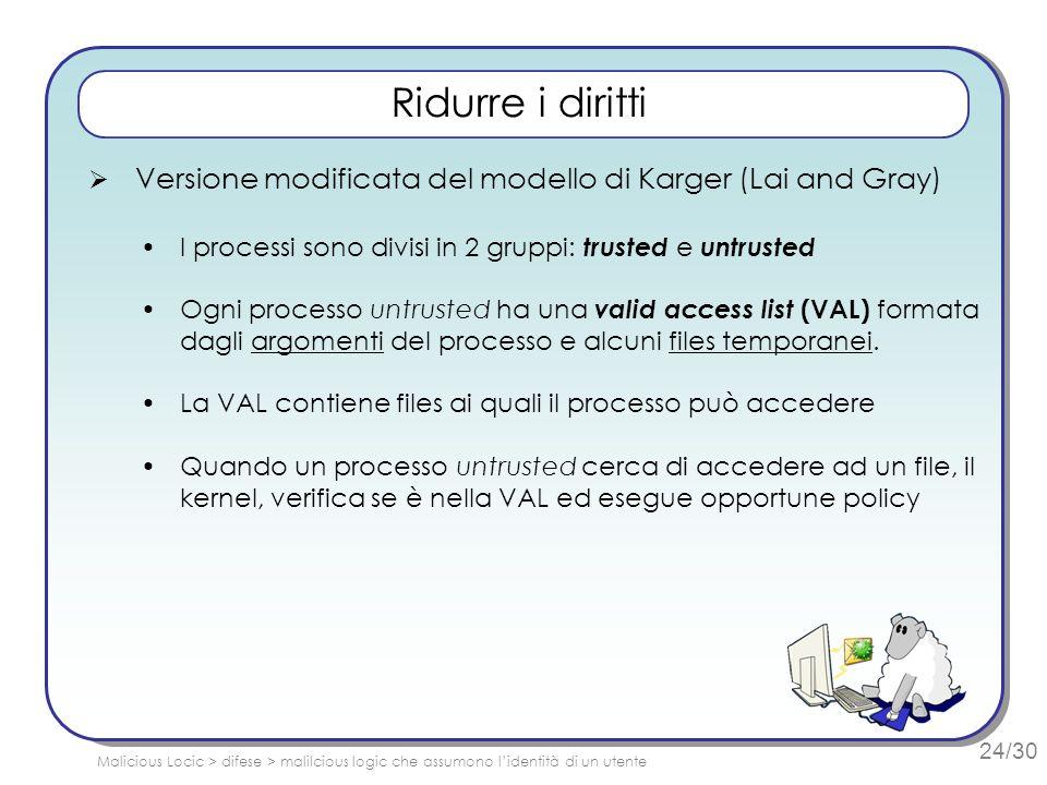 24/30 Ridurre i diritti Versione modificata del modello di Karger (Lai and Gray) I processi sono divisi in 2 gruppi: trusted e untrusted Ogni processo untrusted ha una valid access list (VAL) formata dagli argomenti del processo e alcuni files temporanei.