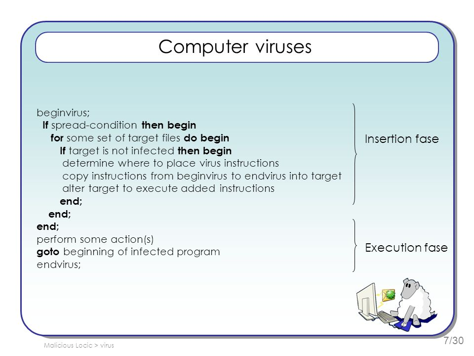 7/30 Computer viruses beginvirus; If spread-condition then begin for some set of target files do begin If target is not infected then begin determine where to place virus instructions copy instructions from beginvirus to endvirus into target alter target to execute added instructions end; perform some action(s) goto beginning of infected program endvirus; Insertion fase Execution fase Malicious Locic > virus