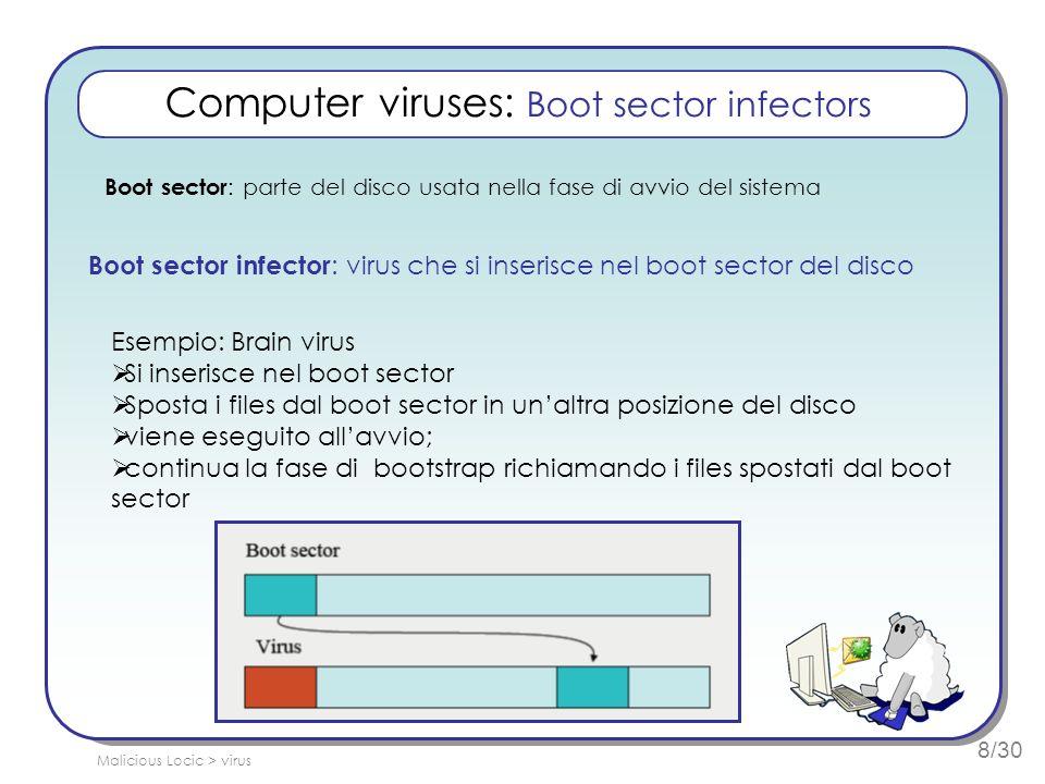 8/30 Computer viruses: Boot sector infectors Boot sector : parte del disco usata nella fase di avvio del sistema Boot sector infector : virus che si i