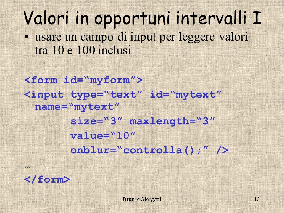 Bruni e Giorgetti13 Valori in opportuni intervalli I usare un campo di input per leggere valori tra 10 e 100 inclusi <input type=text id=mytext name=m