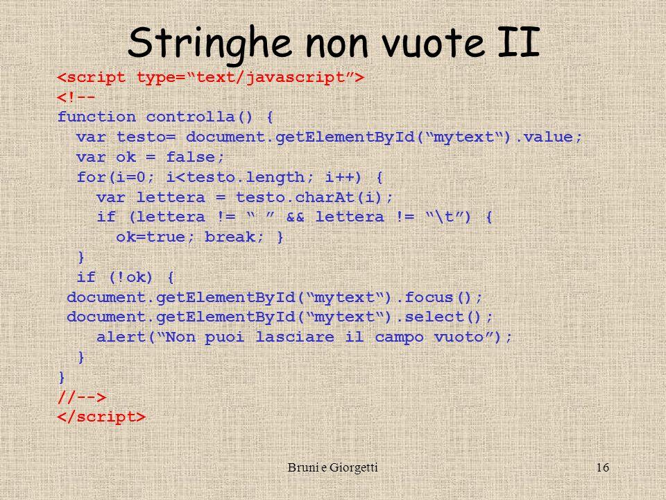 Bruni e Giorgetti16 Stringhe non vuote II <!-- function controlla() { var testo= document.getElementById(mytext).value; var ok = false; for(i=0; i<testo.length; i++) { var lettera = testo.charAt(i); if (lettera != && lettera != \t) { ok=true; break; } } if (!ok) { document.getElementById(mytext).focus(); document.getElementById(mytext).select(); alert(Non puoi lasciare il campo vuoto); } //-->