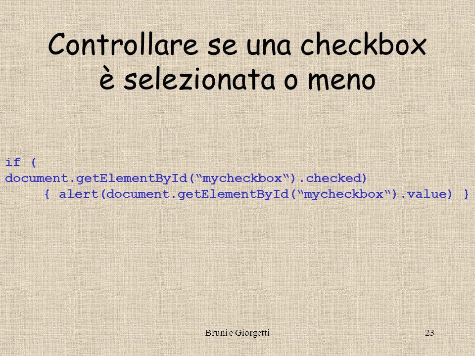 Bruni e Giorgetti23 Controllare se una checkbox è selezionata o meno if ( document.getElementById(mycheckbox).checked) { alert(document.getElementById(mycheckbox).value) }