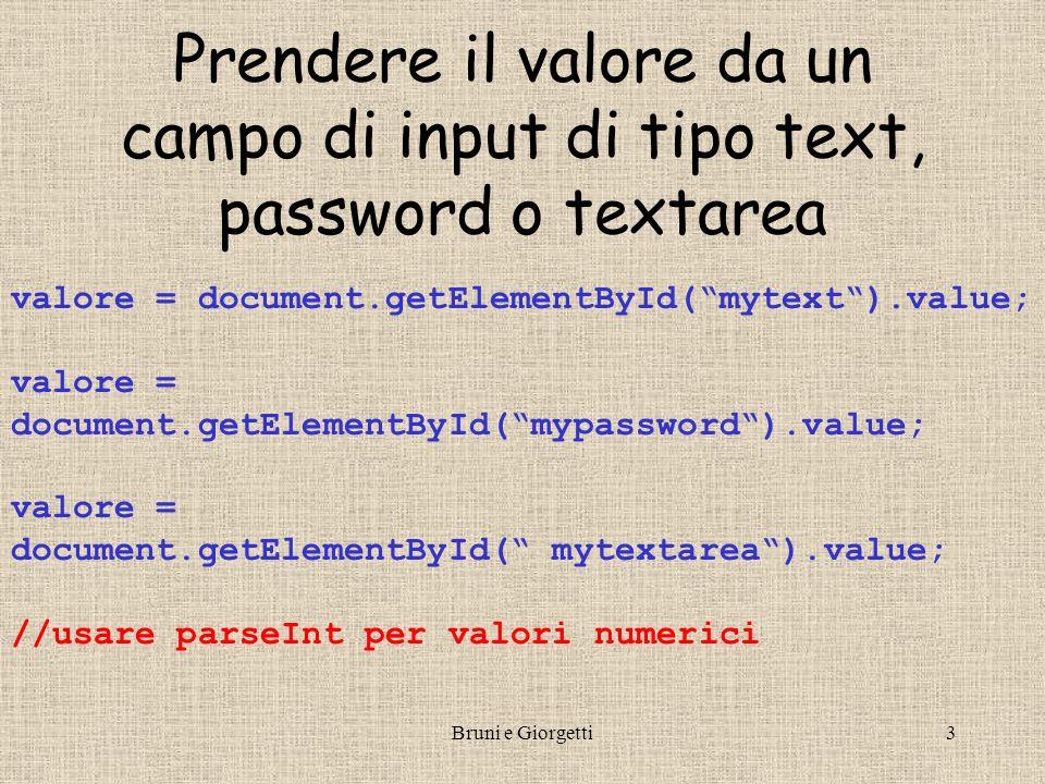 Bruni e Giorgetti3 Prendere il valore da un campo di input di tipo text, password o textarea valore = document.getElementById(mytext).value; valore = document.getElementById(mypassword).value; valore = document.getElementById( mytextarea).value; //usare parseInt per valori numerici