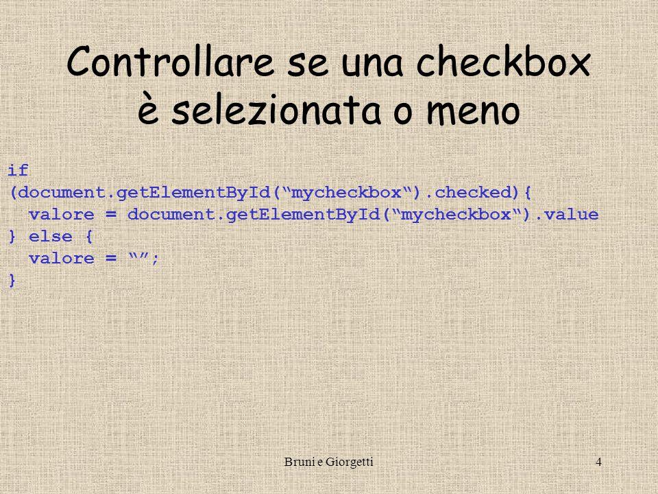 Bruni e Giorgetti4 Controllare se una checkbox è selezionata o meno if (document.getElementById(mycheckbox).checked){ valore = document.getElementById