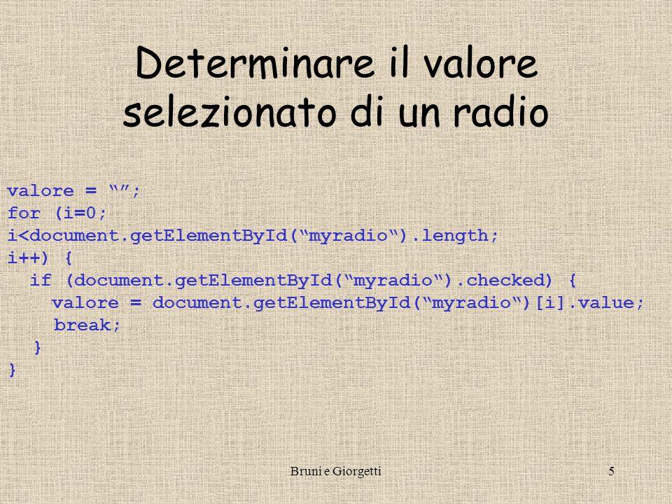 Bruni e Giorgetti5 Determinare il valore selezionato di un radio valore = ; for (i=0; i<document.getElementById(myradio).length; i++) { if (document.getElementById(myradio).checked) { valore = document.getElementById(myradio)[i].value; break; }