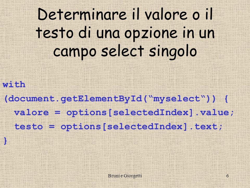 Bruni e Giorgetti6 Determinare il valore o il testo di una opzione in un campo select singolo with (document.getElementById(myselect)) { valore = options[selectedIndex].value; testo = options[selectedIndex].text; }