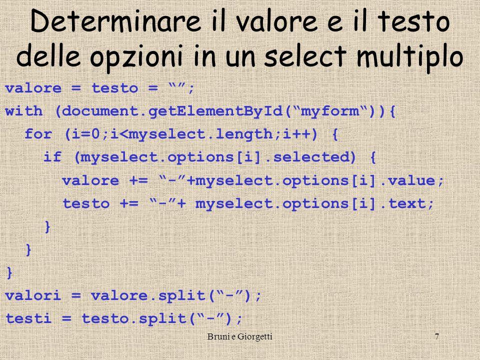 Bruni e Giorgetti7 Determinare il valore e il testo delle opzioni in un select multiplo valore = testo = ; with (document.getElementById(myform)){ for (i=0;i<myselect.length;i++) { if (myselect.options[i].selected) { valore += -+myselect.options[i].value; testo += -+ myselect.options[i].text; } valori = valore.split(-); testi = testo.split(-);