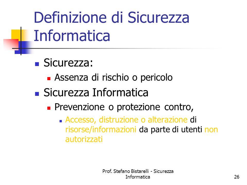 Prof. Stefano Bistarelli - Sicurezza Informatica26 Definizione di Sicurezza Informatica Sicurezza: Assenza di rischio o pericolo Sicurezza Informatica