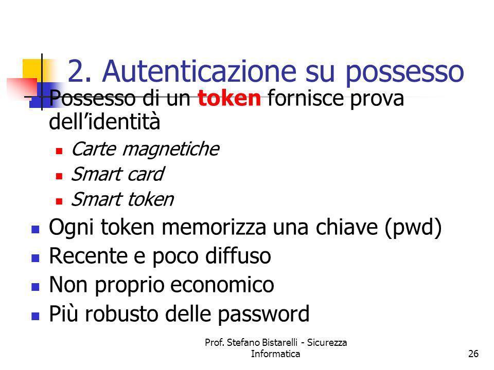 Prof. Stefano Bistarelli - Sicurezza Informatica26 2. Autenticazione su possesso Possesso di un token fornisce prova dellidentità Carte magnetiche Sma