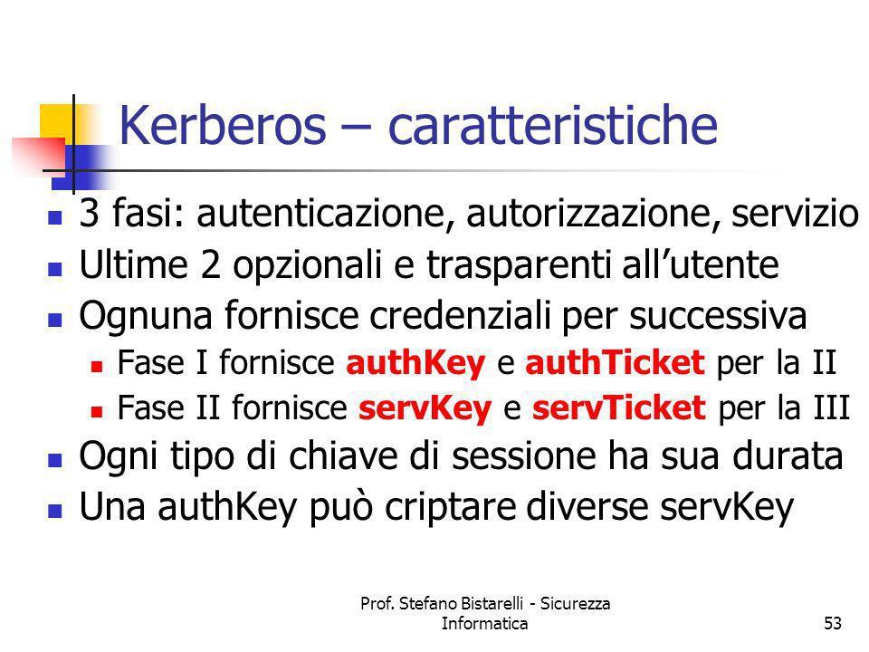 Prof. Stefano Bistarelli - Sicurezza Informatica53 Kerberos – caratteristiche 3 fasi: autenticazione, autorizzazione, servizio Ultime 2 opzionali e tr