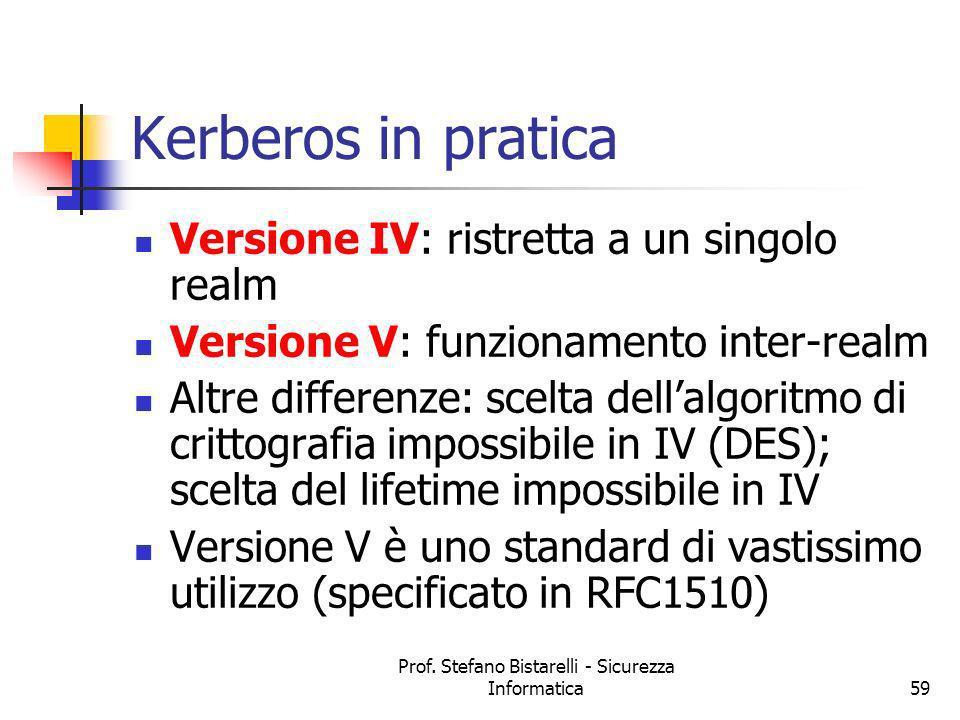 Prof. Stefano Bistarelli - Sicurezza Informatica59 Kerberos in pratica Versione IV: ristretta a un singolo realm Versione V: funzionamento inter-realm