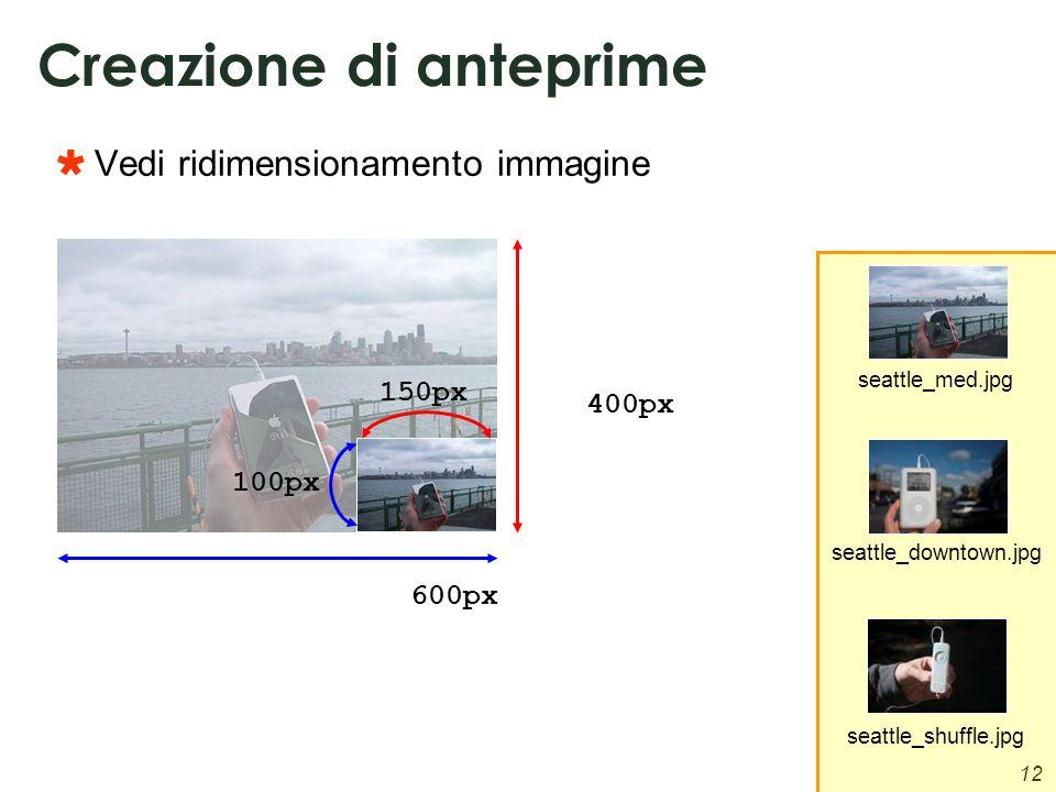 12 Creazione di anteprime Vedi ridimensionamento immagine 600px 400px 150px 100px seattle_med.jpg seattle_downtown.jpg seattle_shuffle.jpg