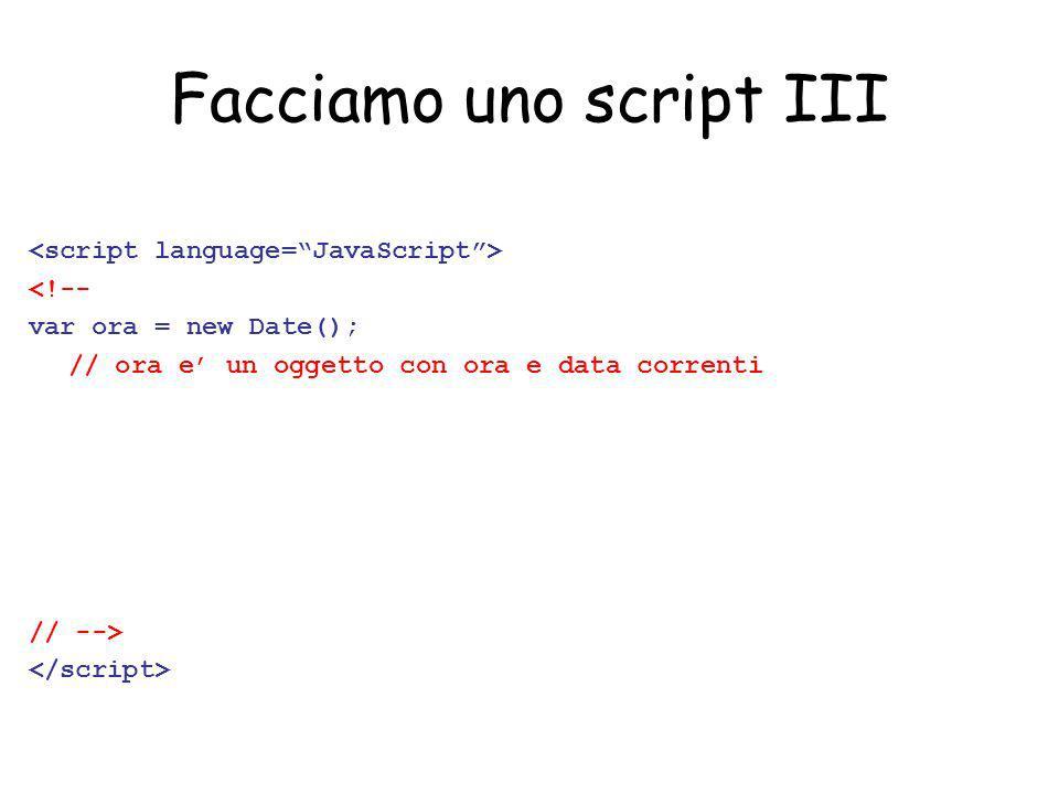Facciamo uno script IV <!-- var ora = new Date(); // ora e un oggetto con ora e data correnti var ora_locale = ora.toString(); var ora_UTC = ora.toGMTString(); // variabili di tipo stringa (formato leggibile) // -->