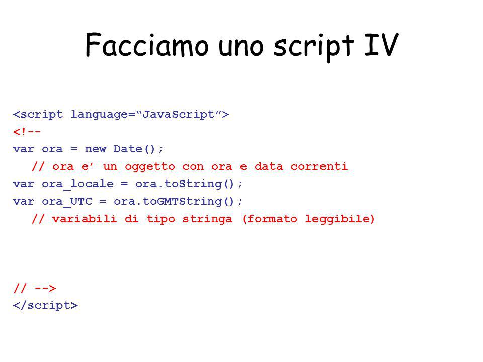 Facciamo uno script V <!-- var ora = new Date(); // ora e un oggetto con ora e data correnti var ora_locale = ora.toString(); var ora_UTC = ora.toGMTString(); // variabili di tipo stringa (formato leggibile) document.write( Ora locale: +ora_locale + ); document.write( Ora UTC: + ora_UTC + ); // visualizzano i dati sulla pagina // -->