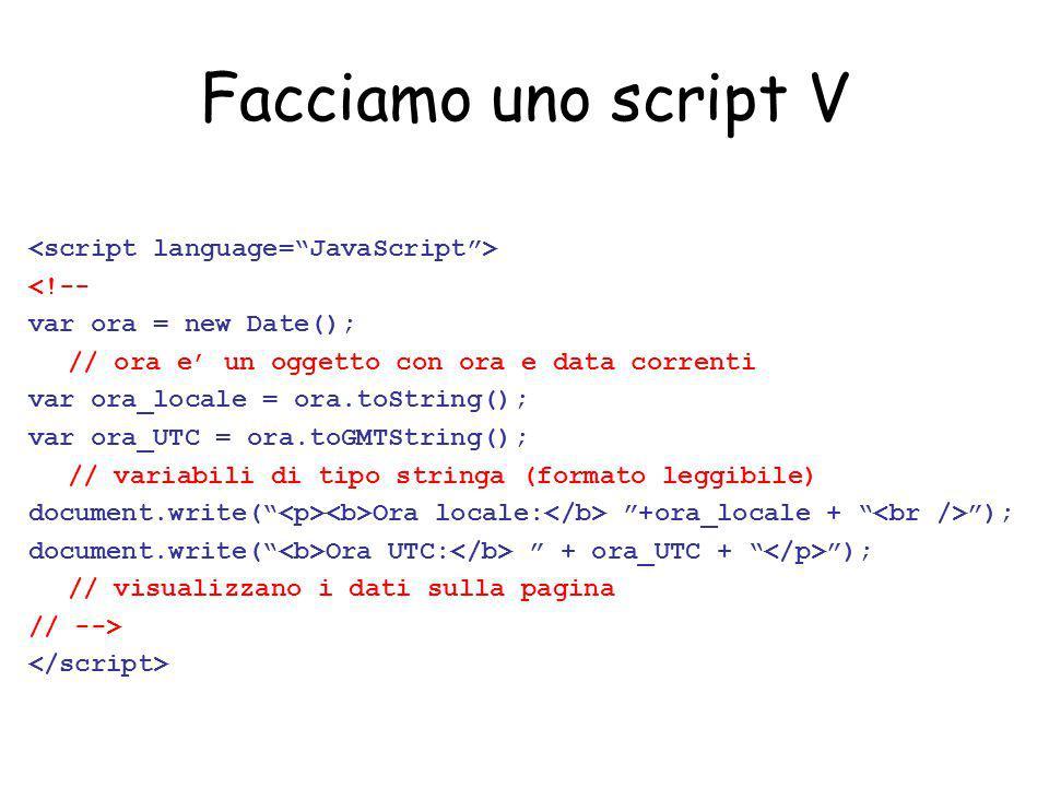 Facciamo uno script V <!-- var ora = new Date(); // ora e un oggetto con ora e data correnti var ora_locale = ora.toString(); var ora_UTC = ora.toGMTS