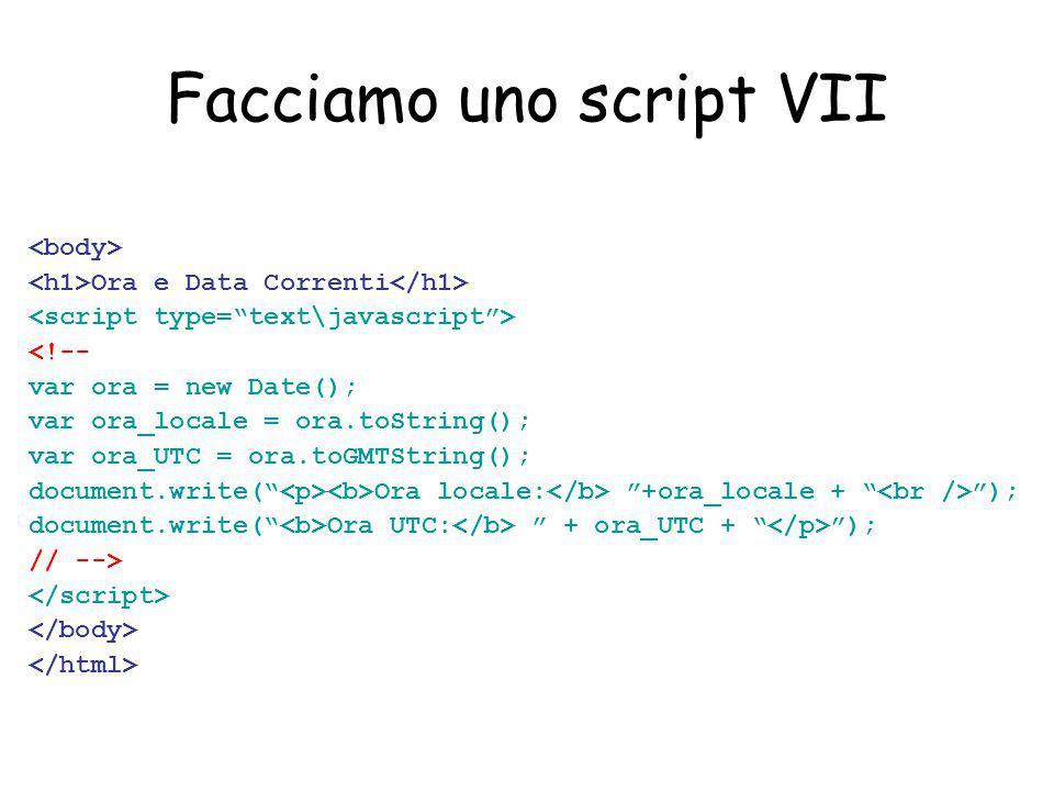 Facciamo uno script VII Ora e Data Correnti <!-- var ora = new Date(); var ora_locale = ora.toString(); var ora_UTC = ora.toGMTString(); document.write( Ora locale: +ora_locale + ); document.write( Ora UTC: + ora_UTC + ); // -->