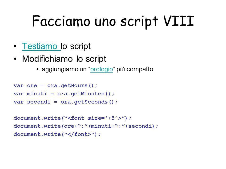 Facciamo uno script VIII Testiamo lo scriptTestiamo Modifichiamo lo script aggiungiamo un orologio più compattoorologio var ore = ora.getHours(); var minuti = ora.getMinutes(); var secondi = ora.getSeconds(); document.write( ); document.write(ore+:+minuti+:+secondi); document.write( );