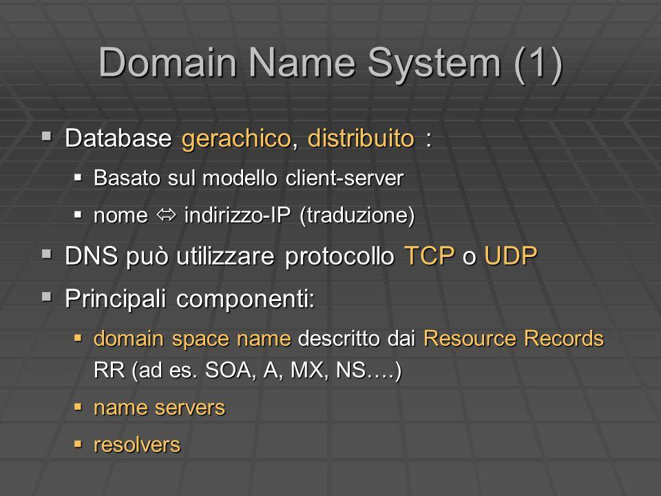 Domain Name System (1) Database gerachico, distribuito : Database gerachico, distribuito : Basato sul modello client-server Basato sul modello client-server nome indirizzo-IP (traduzione) nome indirizzo-IP (traduzione) DNS può utilizzare protocollo TCP o UDP DNS può utilizzare protocollo TCP o UDP Principali componenti: Principali componenti: domain space name descritto dai Resource Records RR (ad es.
