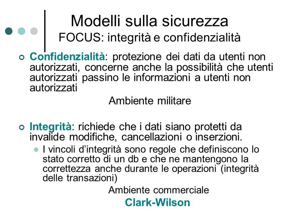 Modelli sulla sicurezza FOCUS: integrità e confidenzialità Confidenzialità: protezione dei dati da utenti non autorizzati, concerne anche la possibili