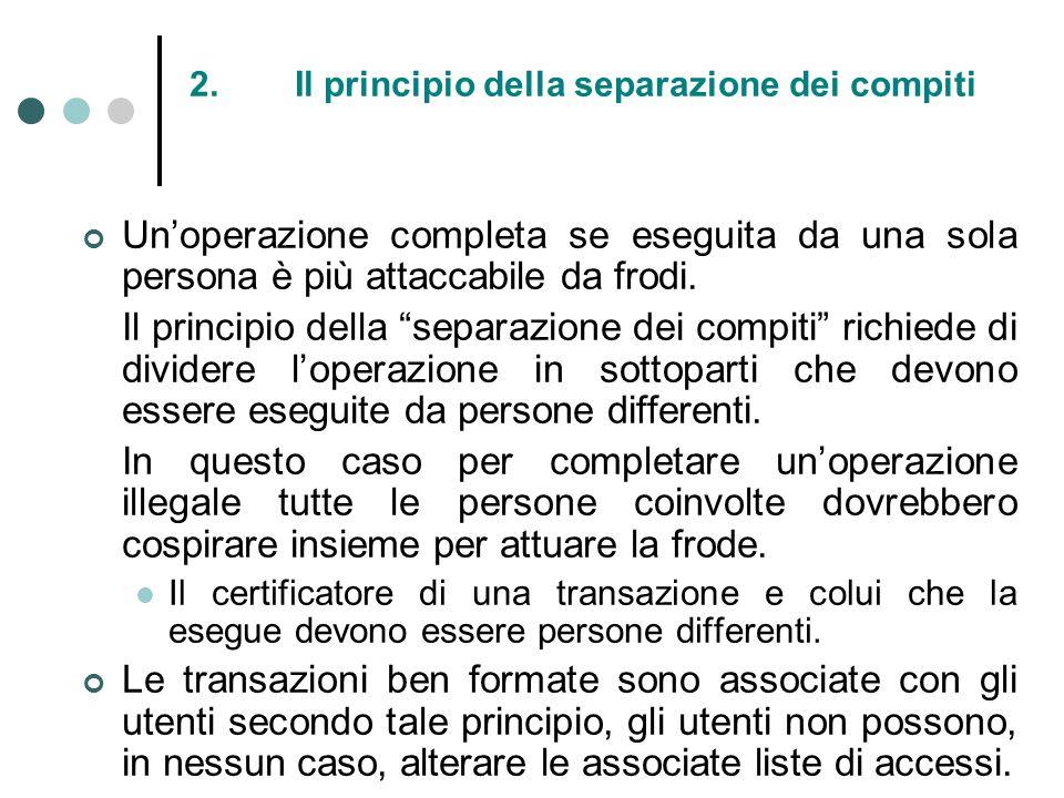 2.Il principio della separazione dei compiti Unoperazione completa se eseguita da una sola persona è più attaccabile da frodi. Il principio della sepa