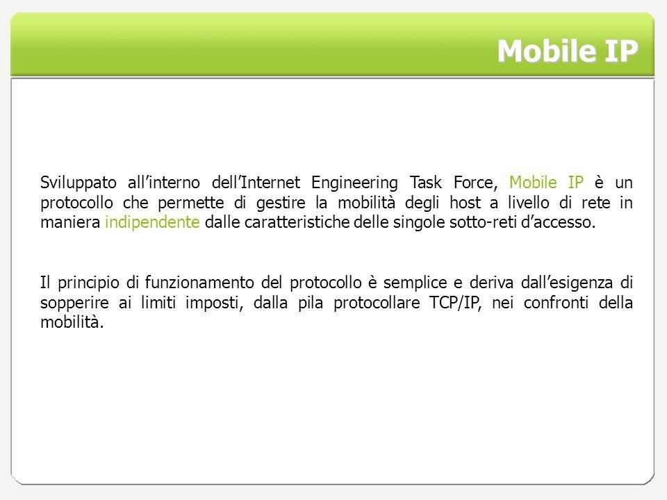 Mobile IP Sviluppato allinterno dellInternet Engineering Task Force, Mobile IP è un protocollo che permette di gestire la mobilità degli host a livell