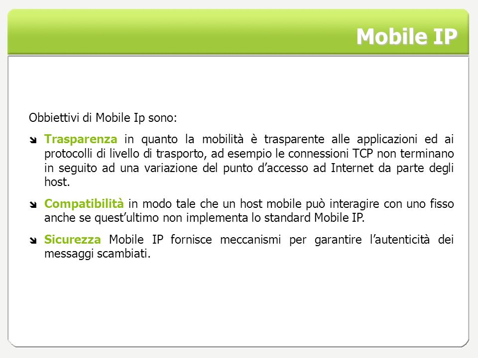 Mobile IP Obbiettivi di Mobile Ip sono: Trasparenza in quanto la mobilità è trasparente alle applicazioni ed ai protocolli di livello di trasporto, ad
