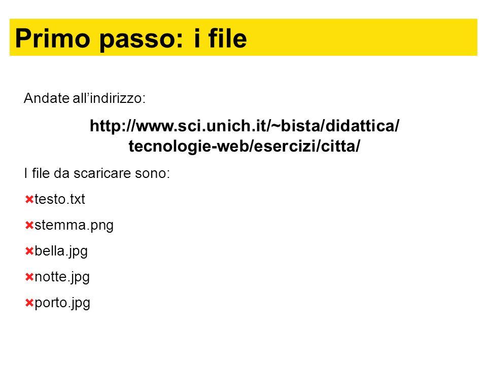 Primo passo: i file Andate allindirizzo: http://www.sci.unich.it/~bista/didattica/ tecnologie-web/esercizi/citta/ I file da scaricare sono: testo.txt stemma.png bella.jpg notte.jpg porto.jpg
