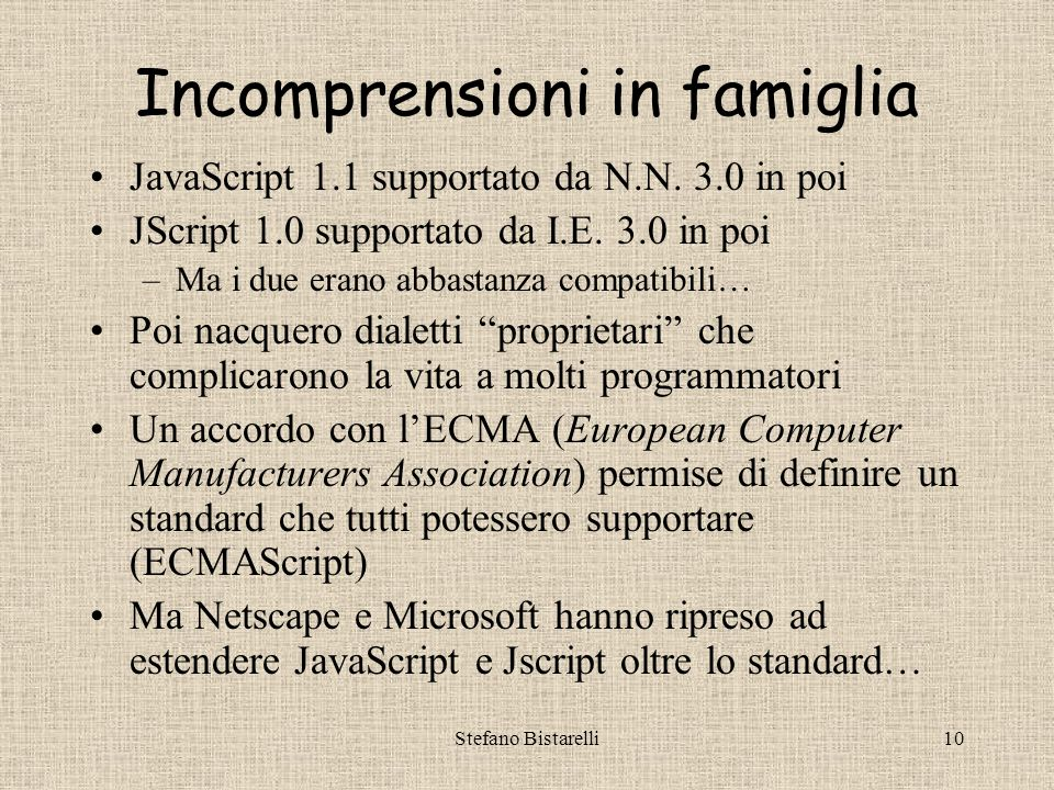 Stefano Bistarelli9 La crescita Nel 1995 JavaScript (JS) era sostenuto dalle più importanti industrie (Apple, Borland, Informix, Oracle, Digital, HP, IBM…) e la Microsoft.