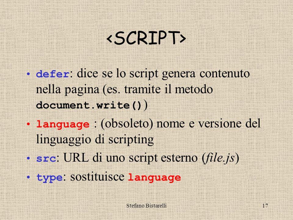 Stefano Bistarelli16 Il tag usato per inserire il codice JS in documenti HTML è è un tag contenitore può essere inserito nello head (come ) o nel body (come ) può essere usato più volte, in punti diversi, dello stesso documento ha 4 attributi: defer, language, src, type