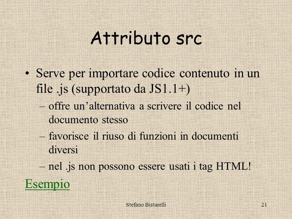 Stefano Bistarelli20 Ancora su language Se non è definito, alcuni browser assumeranno JS1.0 di default Rende possibile definire insiemi multipli di funzioni JS Così i browser vecchi gestiranno comunque i dati, mentre quelli nuovi si avvantaggeranno di funzionalità innovative Esempio