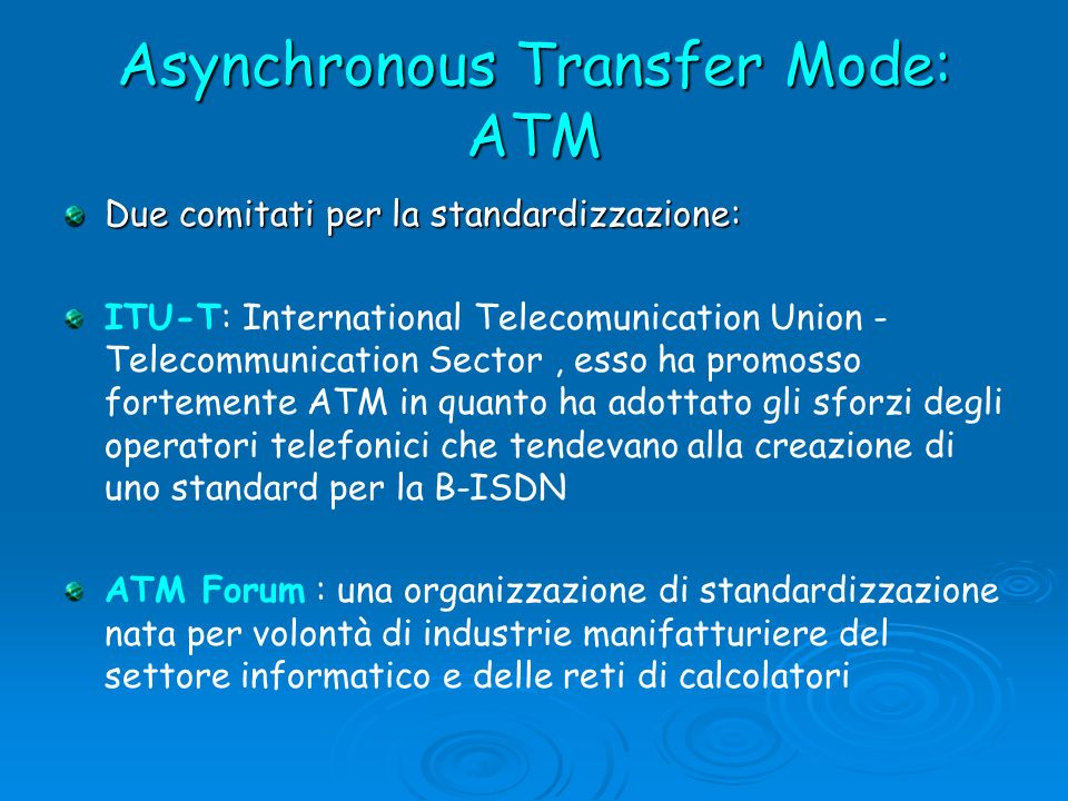 Asynchronous Transfer Mode: ATM IETF (Internet Engineering Task Force) ovvero l ente standardizzatore di Internet.