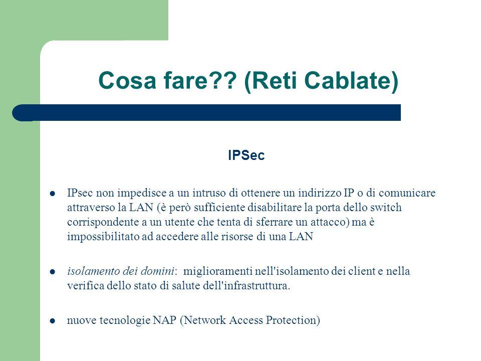 Cosa fare?? (Reti Cablate) IPSec IPsec non impedisce a un intruso di ottenere un indirizzo IP o di comunicare attraverso la LAN (è però sufficiente di