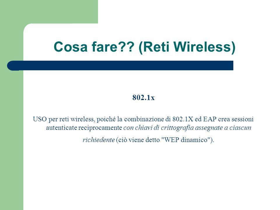 Cosa fare?? (Reti Wireless) 802.1x USO per reti wireless, poiché la combinazione di 802.1X ed EAP crea sessioni autenticate reciprocamente con chiavi
